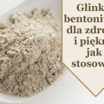 Glinka bentonitowa dla zdrowia i urody - zastosowanie.